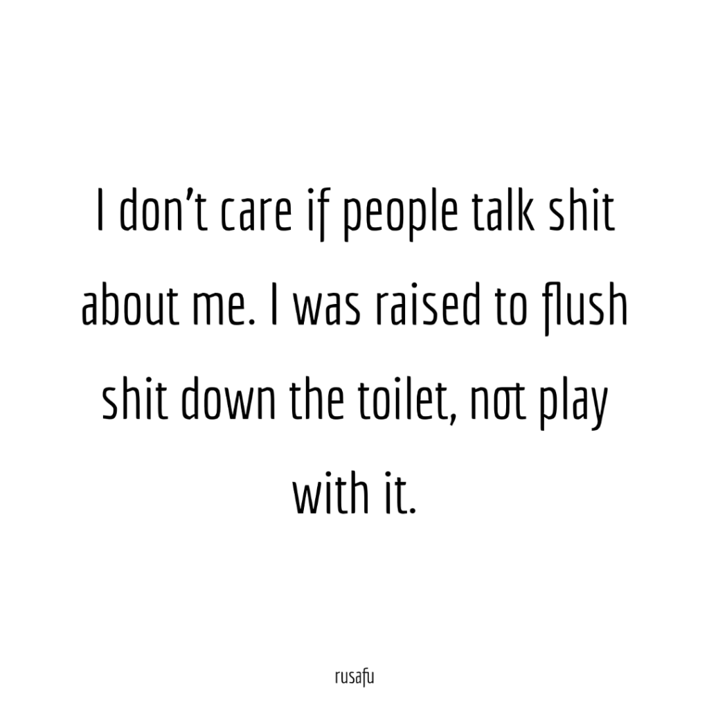I don't care if people talk shit about me. I was raised to flush shit down the toilet, not play with it.