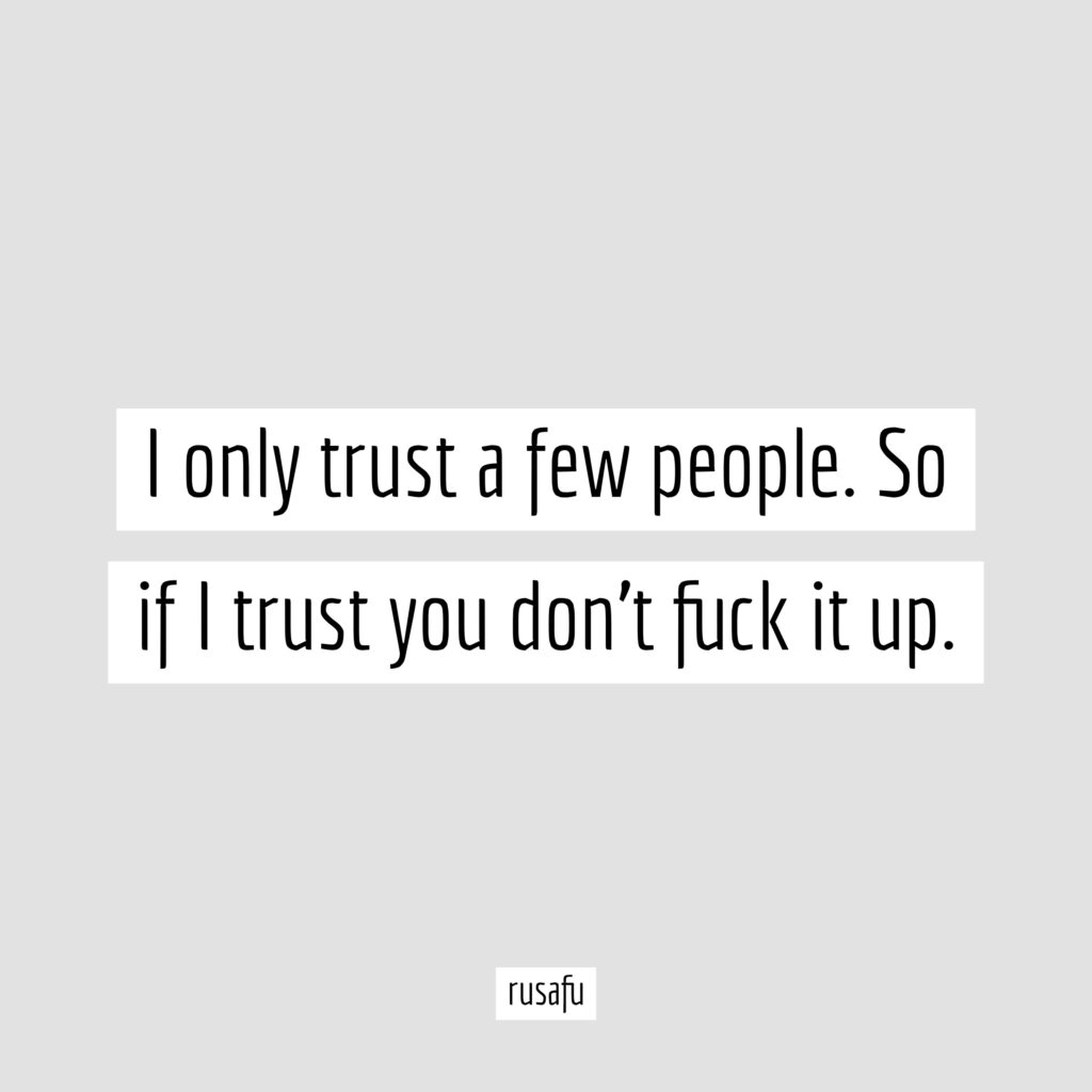 I only trust a few people. So if I trust you don't fuck it up.