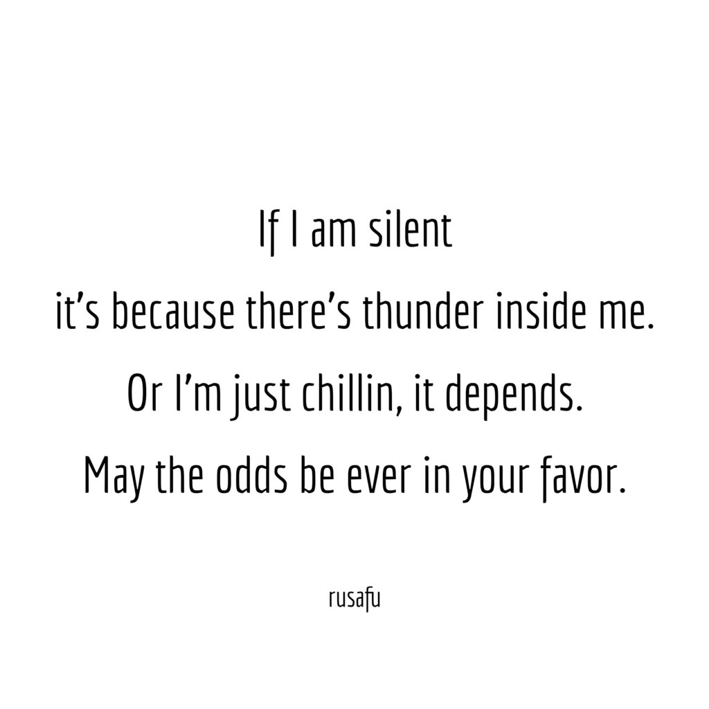 If I am silent it's because there's thunder inside me. Or I'm just chillin, it depends. May the odds be ever in your favor.