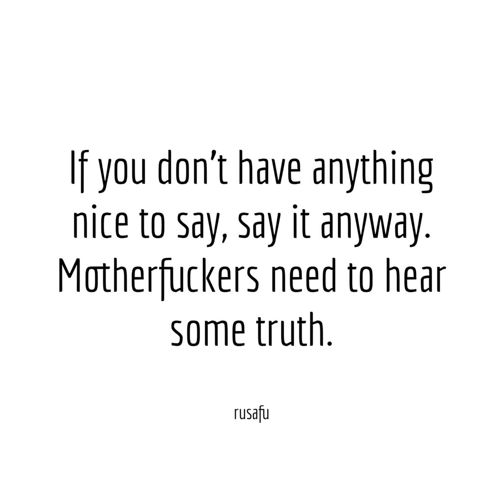 If you don't have anything nice to say, say it anyway. Motherfuckers need to hear some truth.
