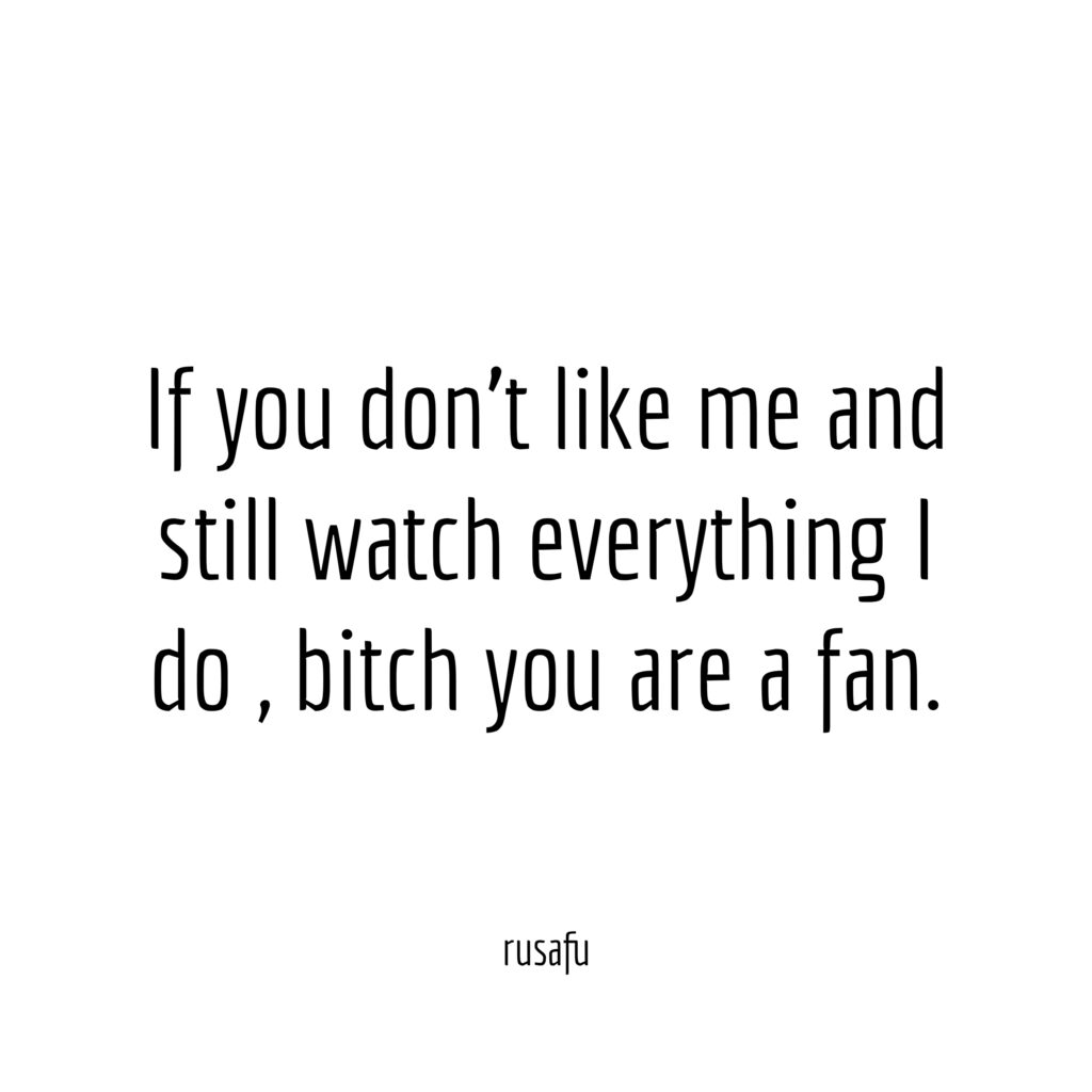 If you don't like me and still watch everything I do, bitch you are fun.