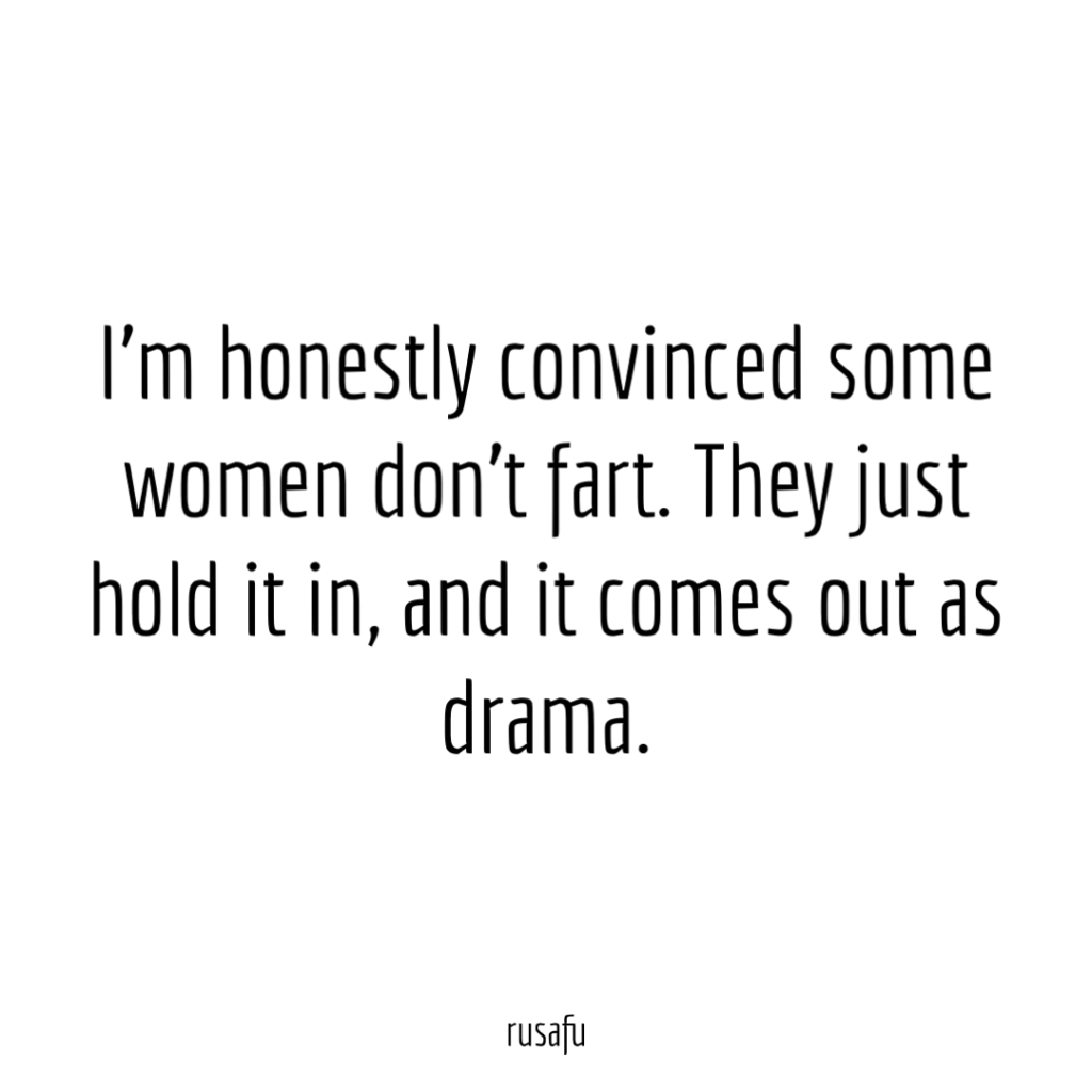 I'm honestly convinced some women don't fart. They just hold it in, and it comes out as drama.