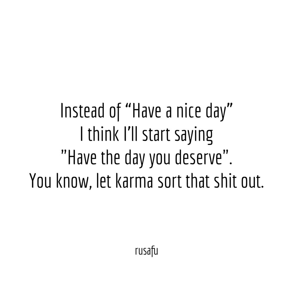 """Instead of """"Have a nice day"""" I think I'll start saying """"Have the day you deserve"""". You know, let karma sort that shit out."""