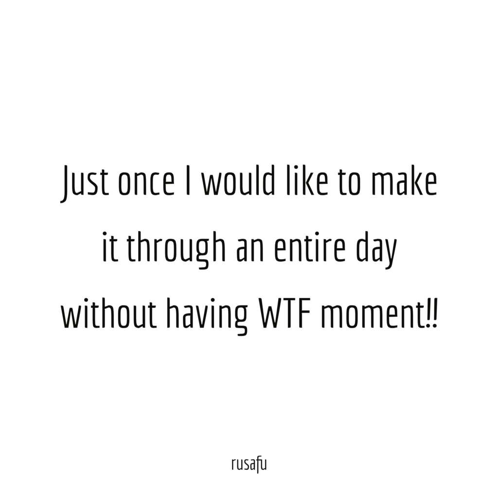 Just once I would like to make it through an entire day without having WTF moment!!