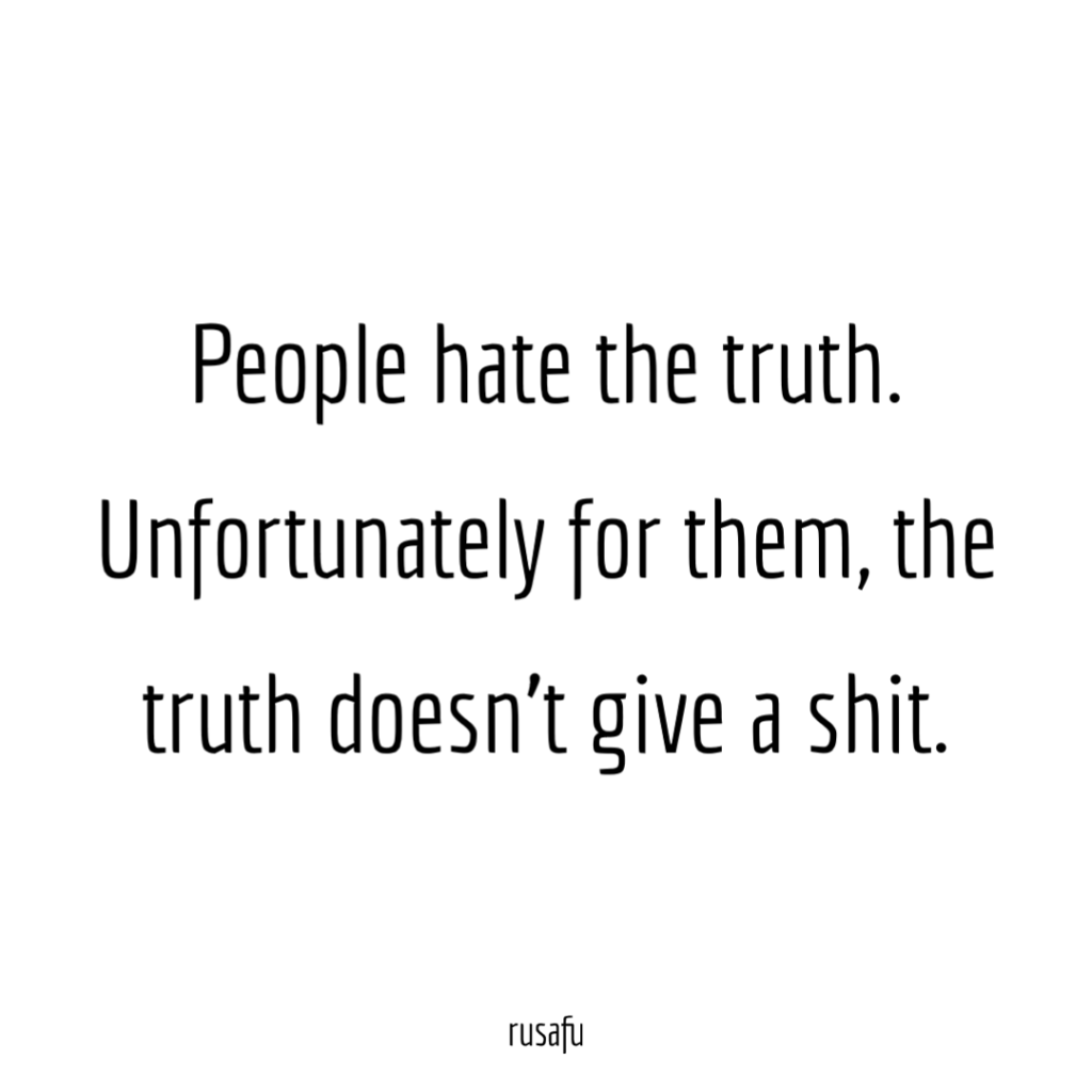 People hate the truth. Unfortunately for them, the truth doesn't give a shit.