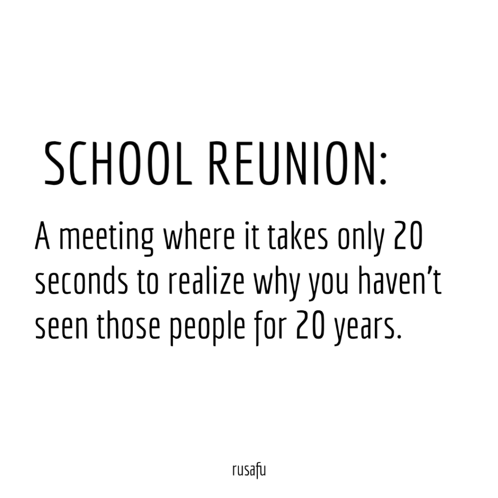 SCHOOL REUNION: A meeting where it takes only 20 seconds to realize why you haven't seen those people for 20 years.