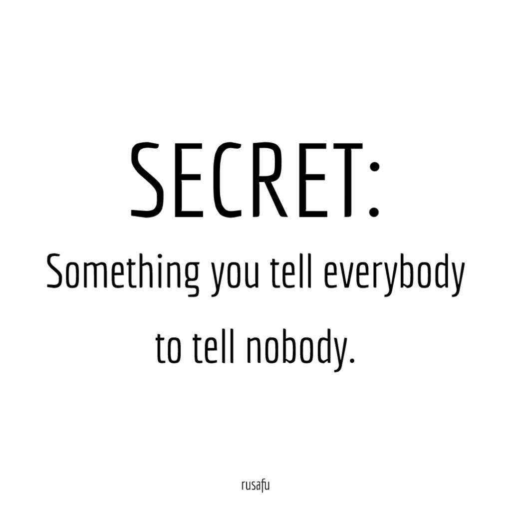 SECRET: Something you tell everybody to tell nobody.