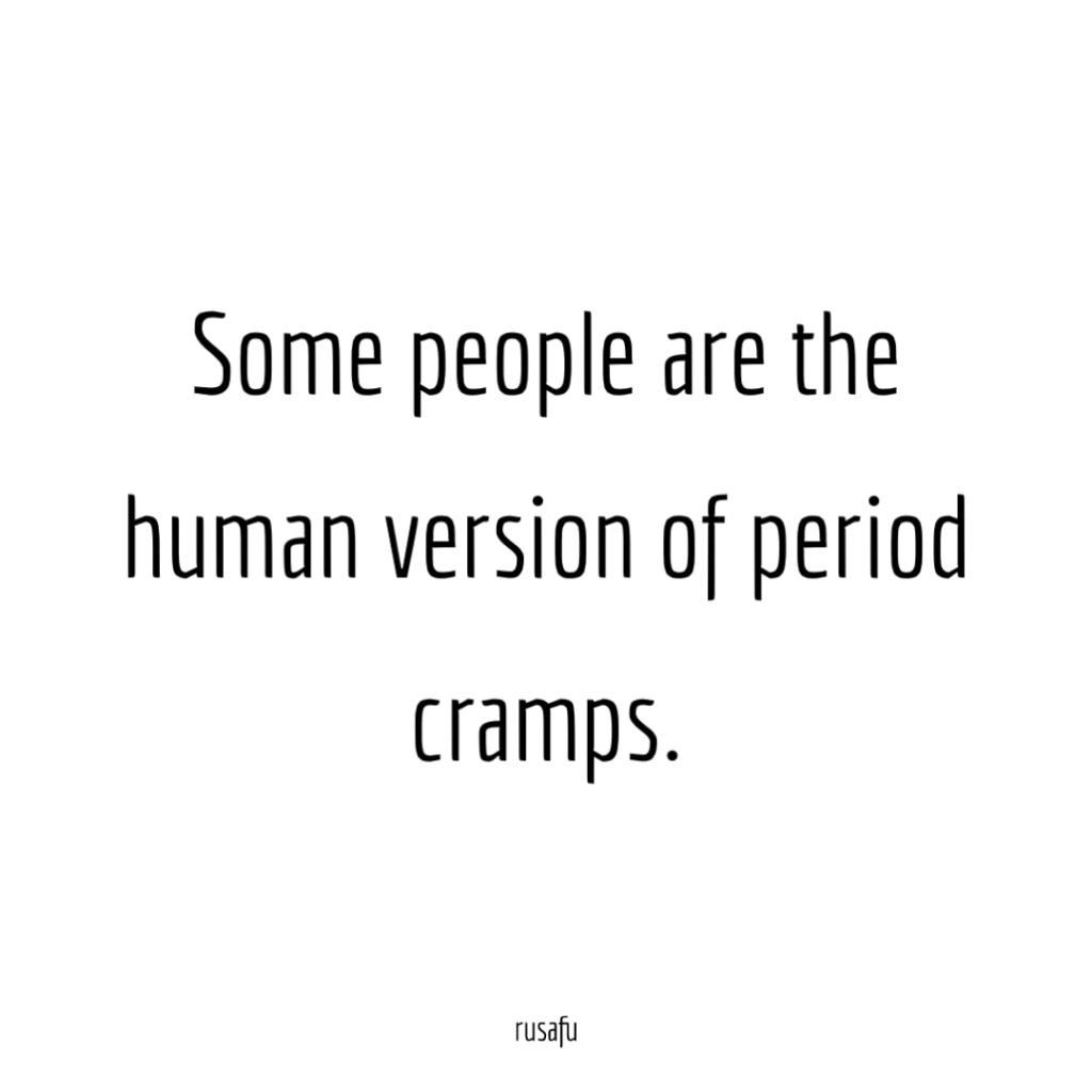 Some people are the human version of period cramps.