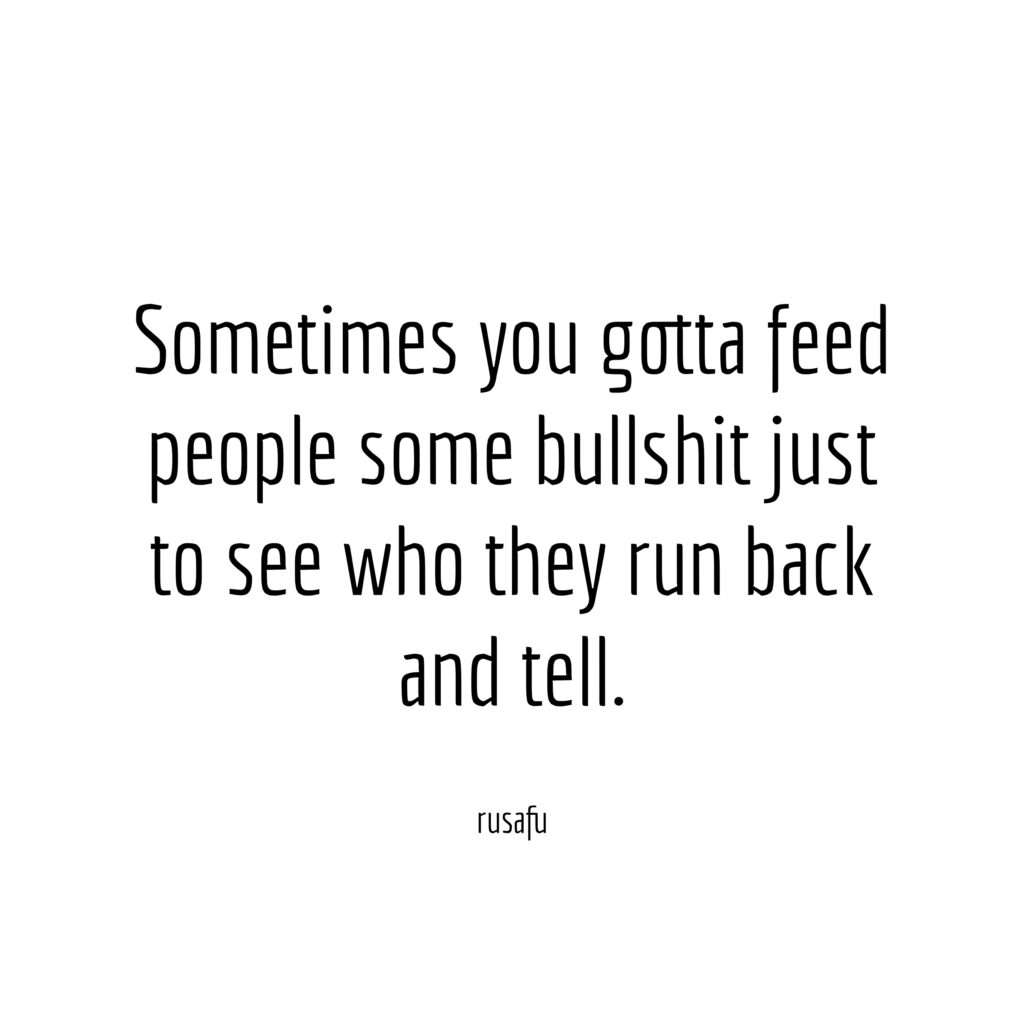 Sometimes you gotta feed people some bullshit just to see who they run back and tell.