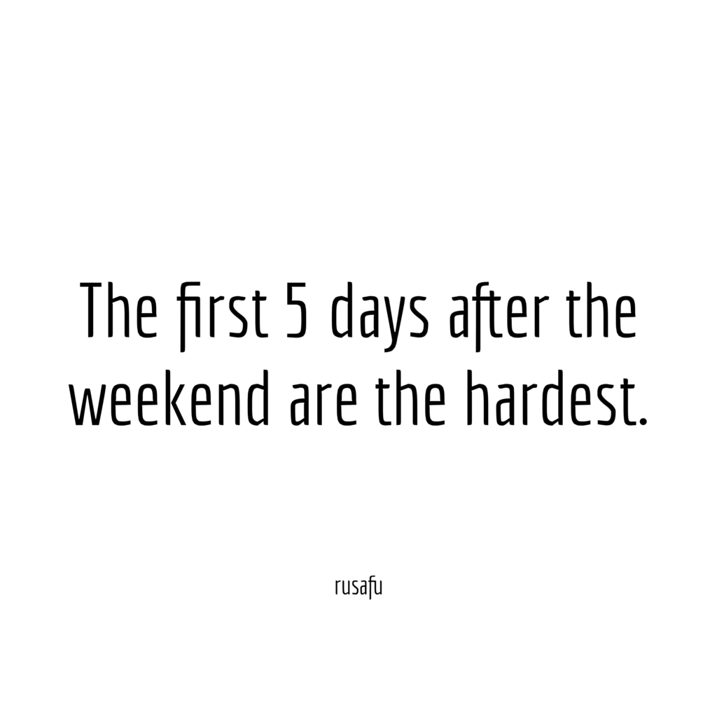 The first 5 days after the weekend are the hardest.