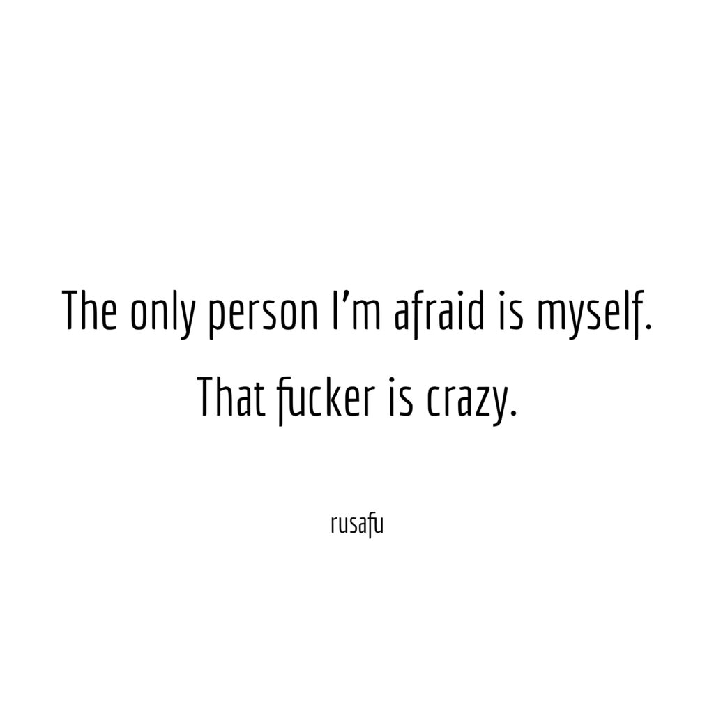 The only person I'm afraid is myself. That fucker is crazy.