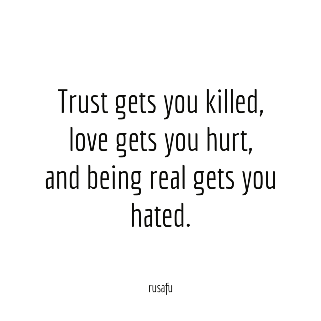 Trust gets you killed, love gets you hurt, and being real gets you hated.