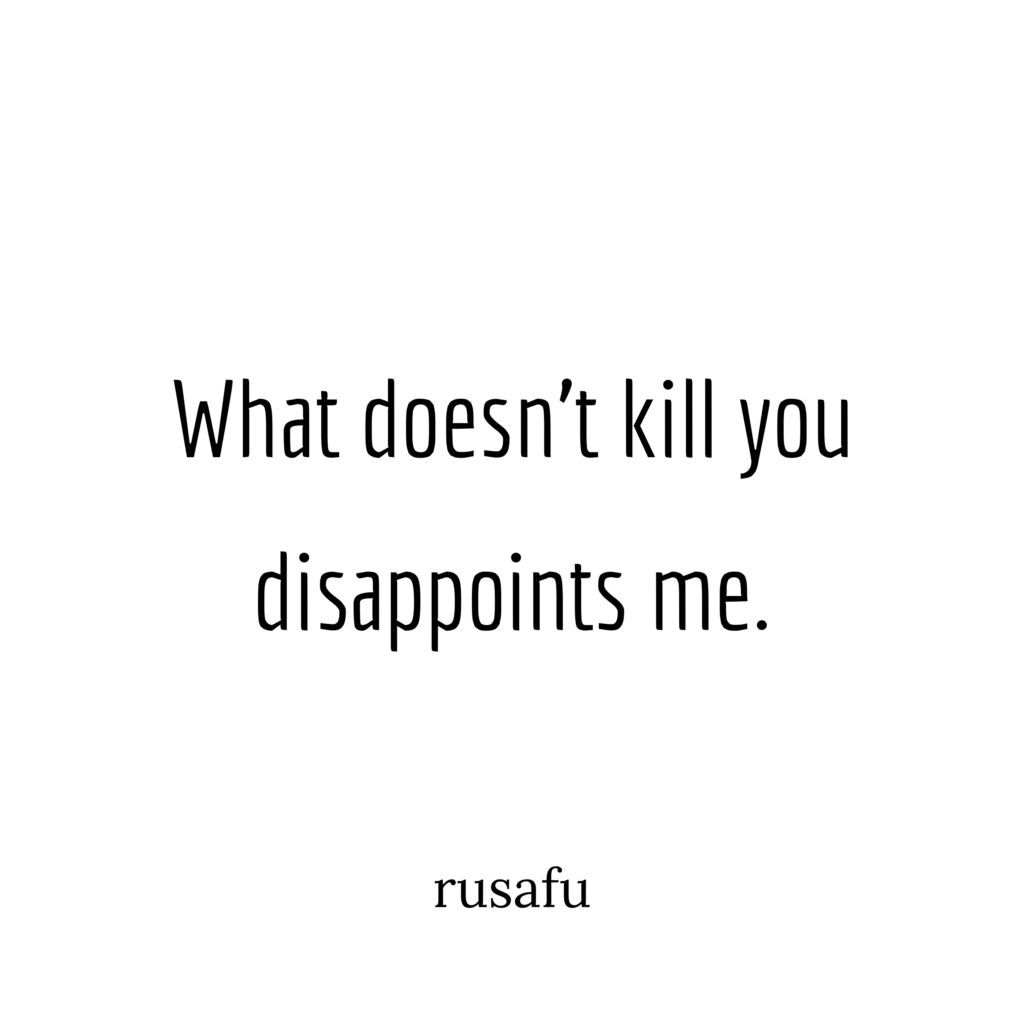 What doesn't kill you disappoints me.
