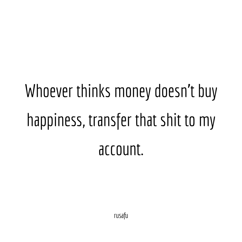 Whoever thinks money doesn't buy happiness, transfer that shit to my account.