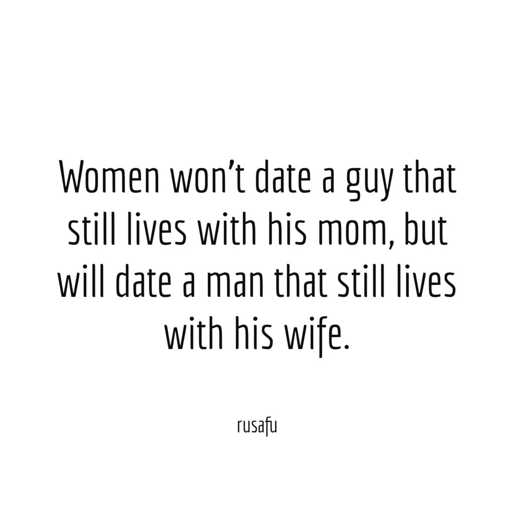 Women won't date a guy that still lives with his mom, but will date a man that still lives with his wife.