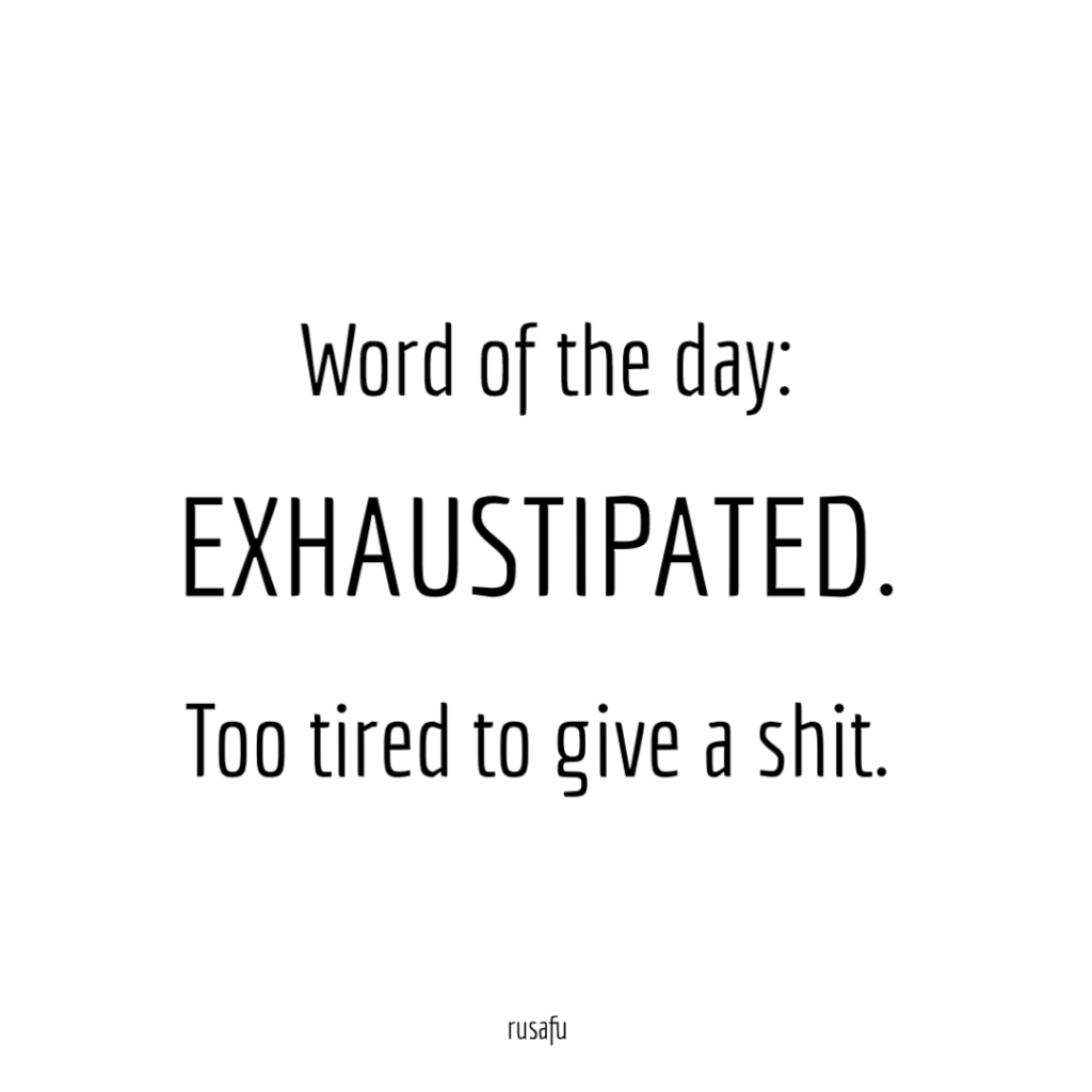 Word of the day: EXHAUSTIPATED. Too tired to give a shit.
