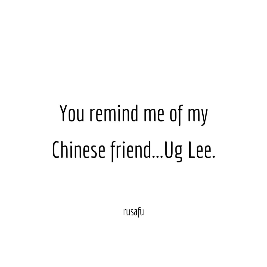 You remind me of my Chinese friend... Ug Lee.