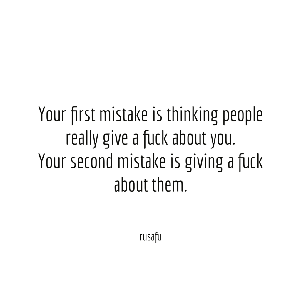 Your first mistake is thinking people really give a fuck about you. Your second mistake is giving fuck about them.