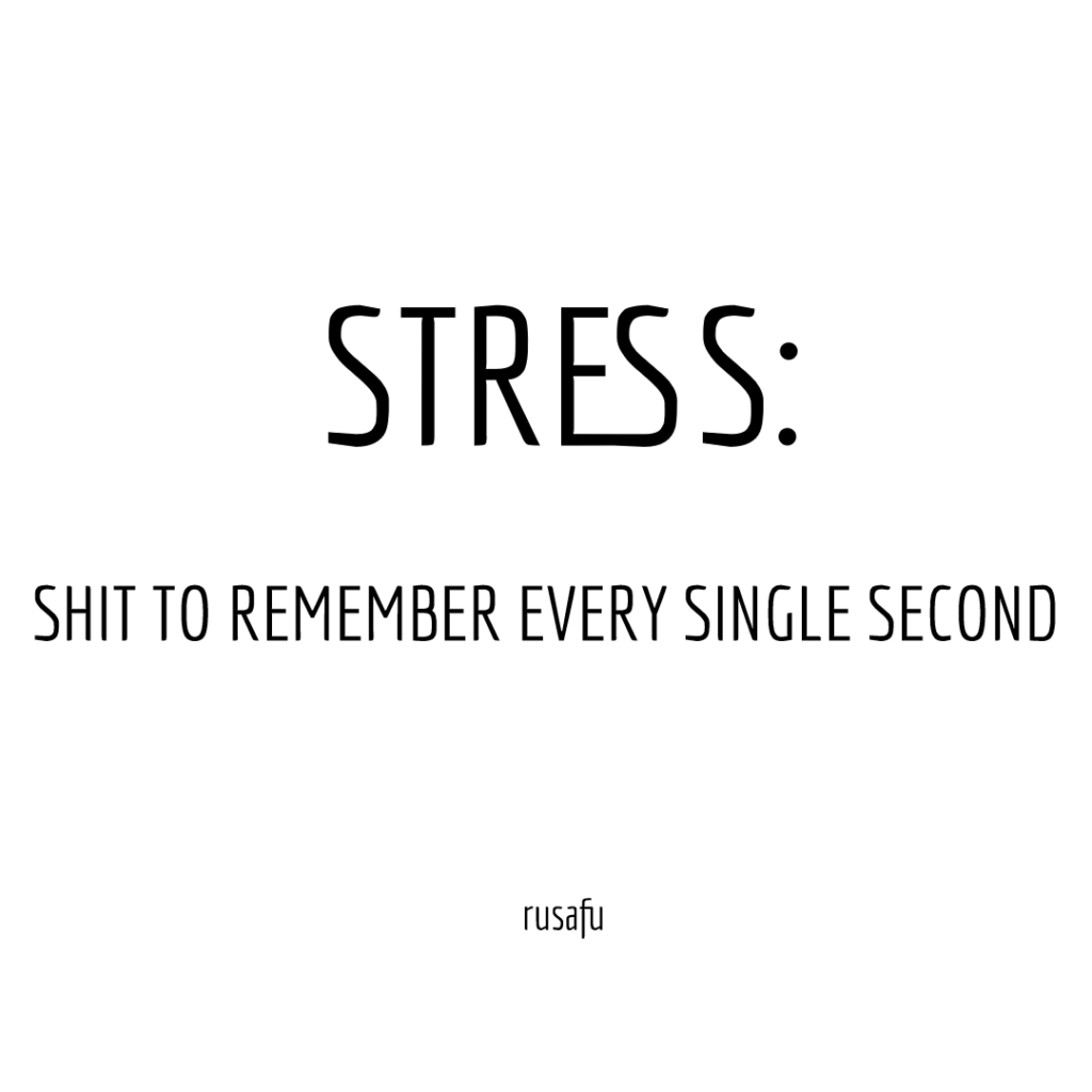 STRESS: SHIT TO REMEMBER EVERY SINGLE SECOND