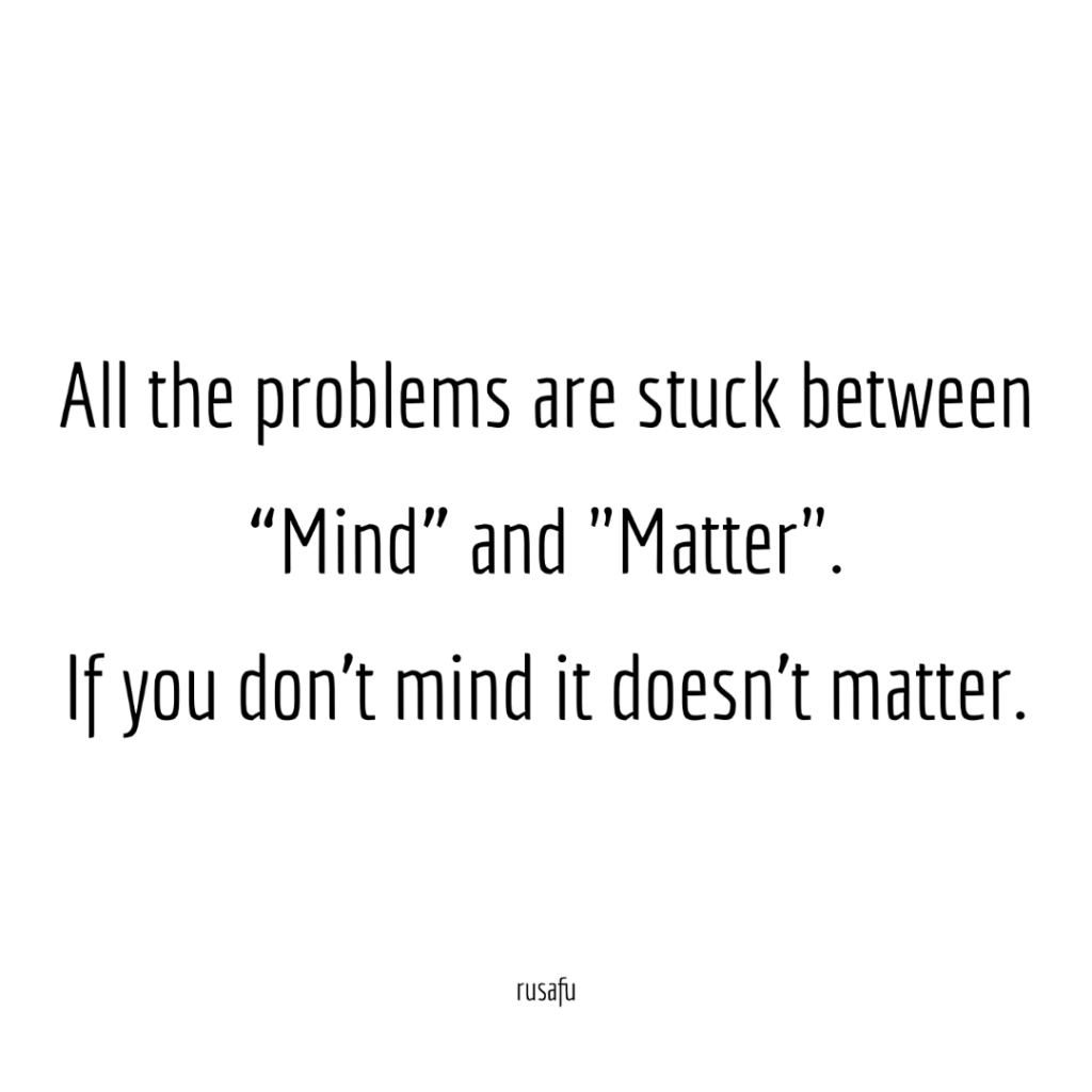 """All the problems are stuck between """"Mind"""" and """"Matter"""". If you don't mind it doesn't matter."""
