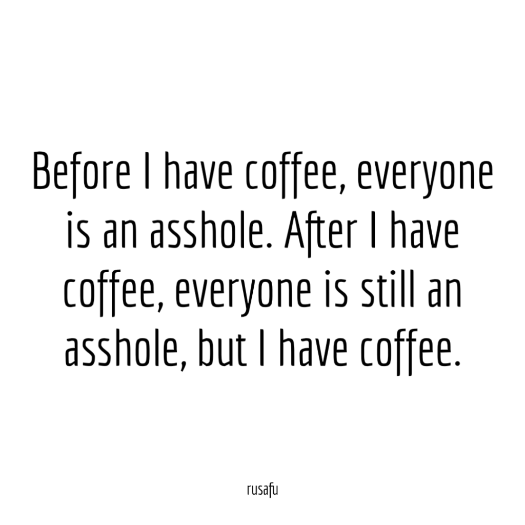 Before I have coffee, everyone is an asshole. After I have coffee, everyone is still an asshole, but I have coffee.