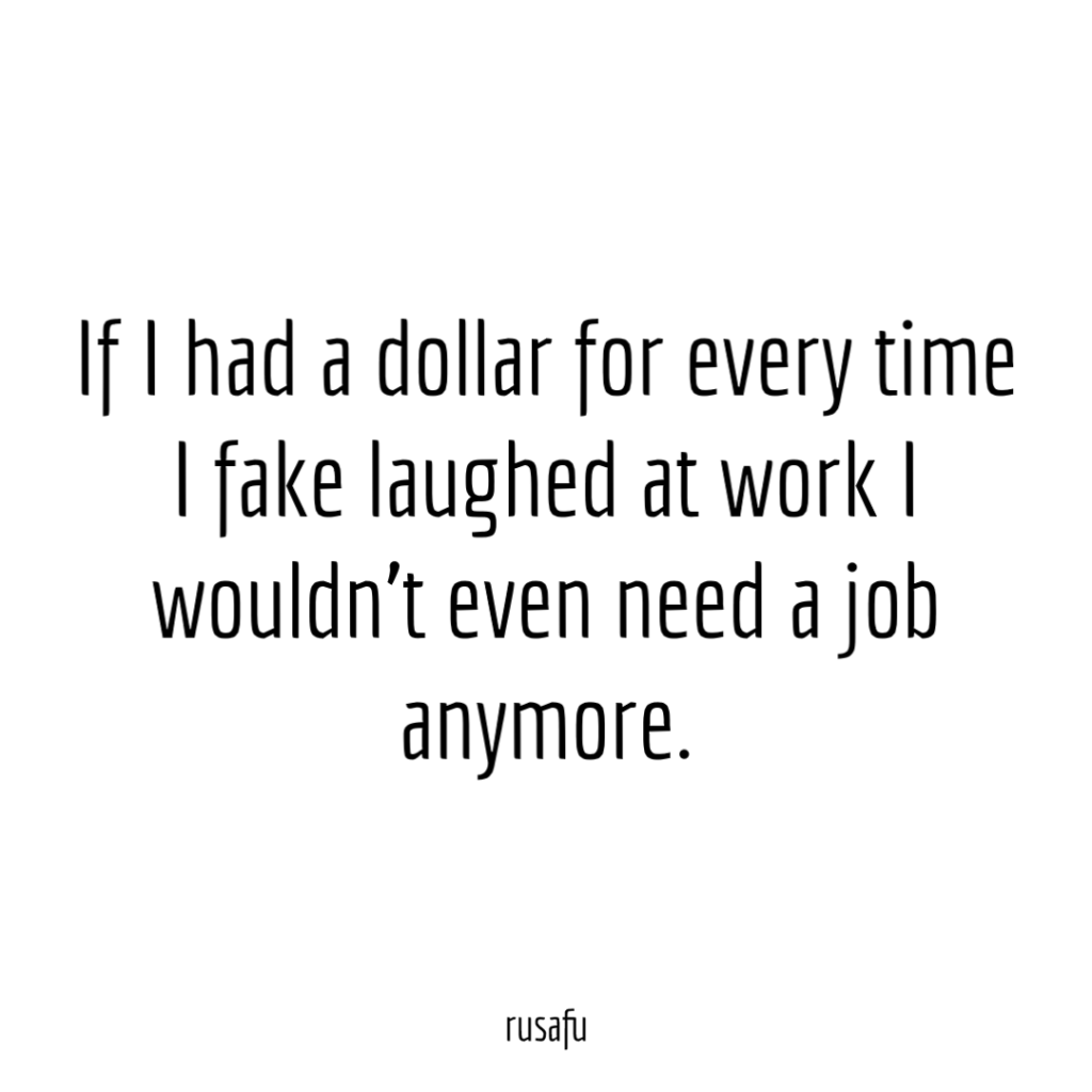 If I had a dollar for every time I fake laughed at work I wouldn't even need a job anymore.