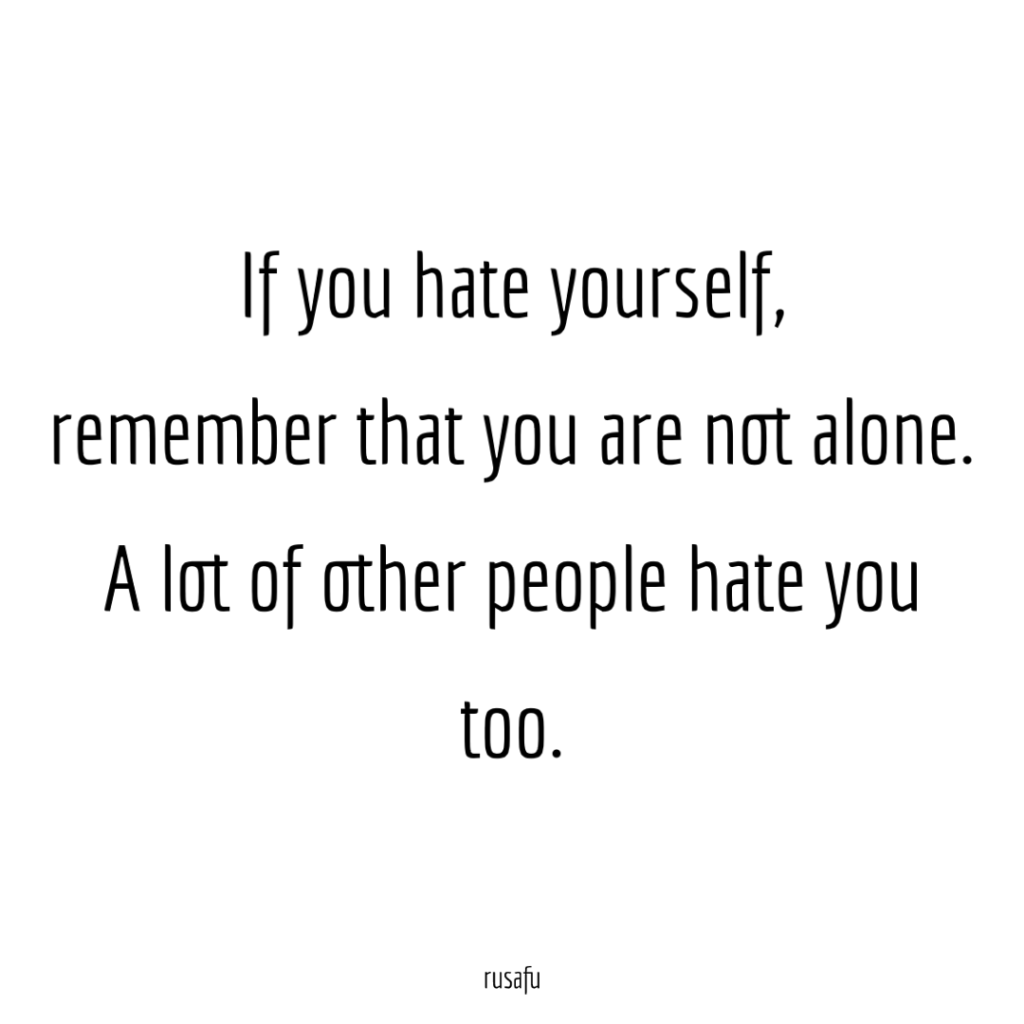 If you hate yourself, remember that you are not alone. A lot of other people hate you too.
