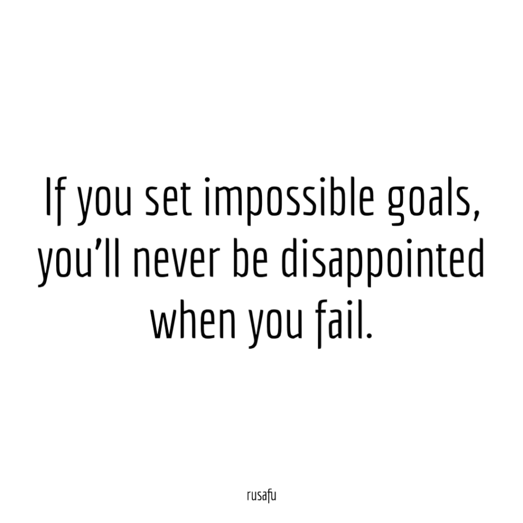 If you set impossible goals, you'll never be disappointed when you fail.