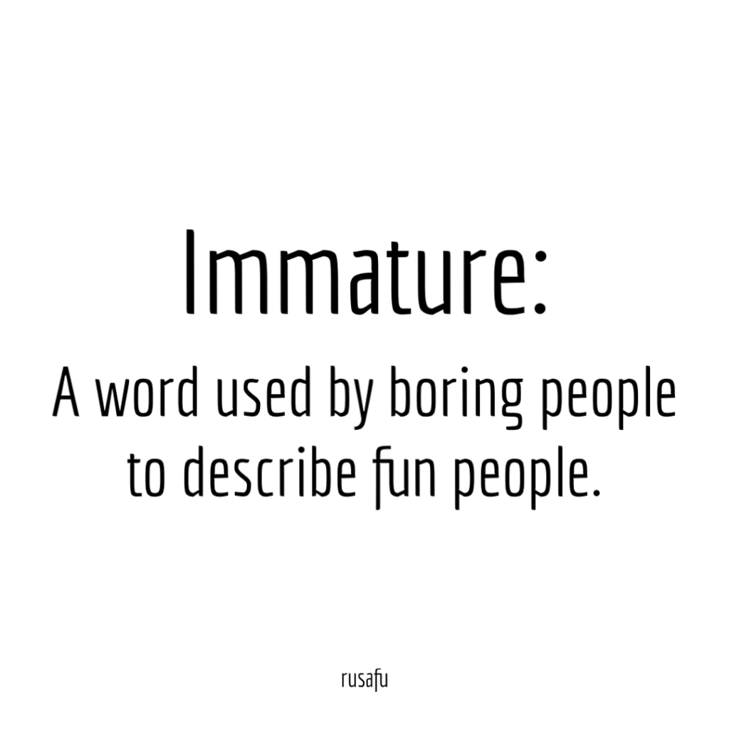 Immature: A word used by boring people to describe fun people.