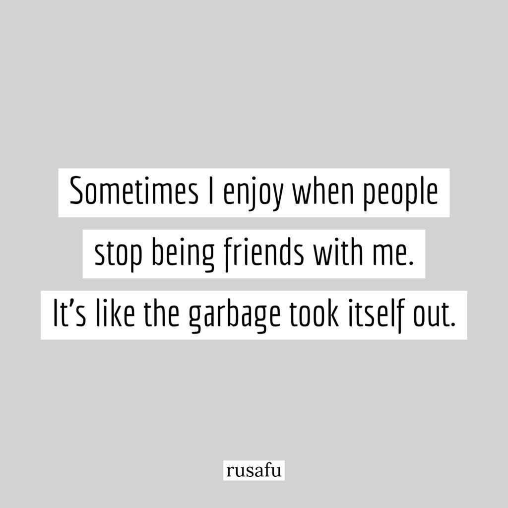 Sometimes I enjoy when people stop being friends with me. It's like the garbage took itself out.