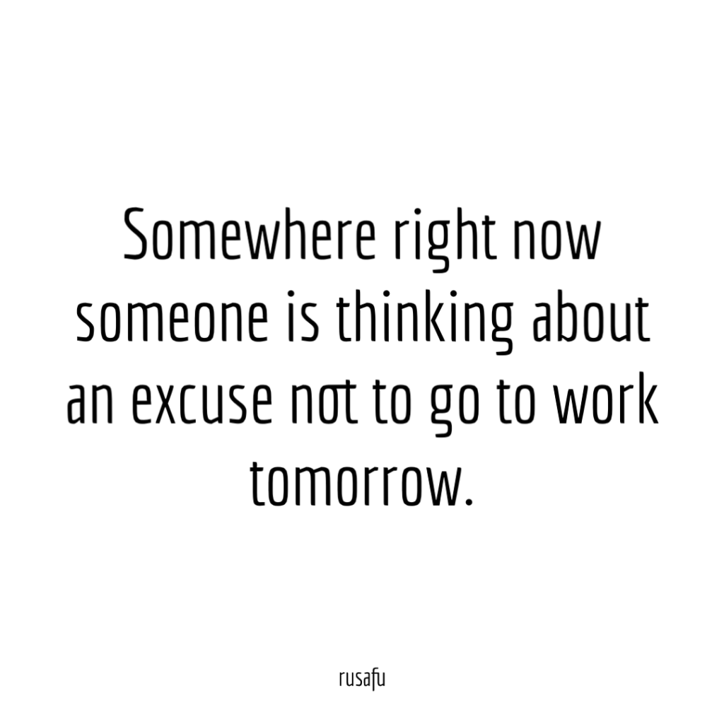 Somewhere right now someone is thinking about an excuse not to go to work tomorrow.