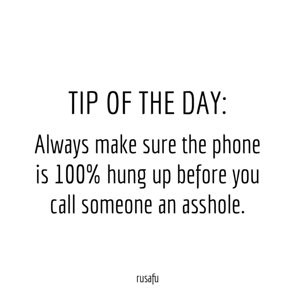 TIP OF THE DAY: always make sure the phone is 100% hung up before you call someone an asshole.