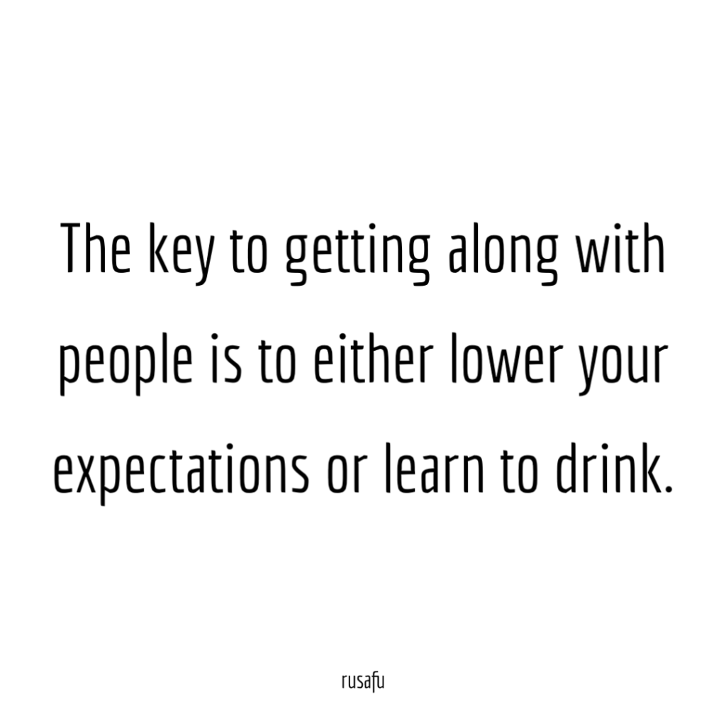 The key to getting along with people is to either lower your expectations or learn to drink.