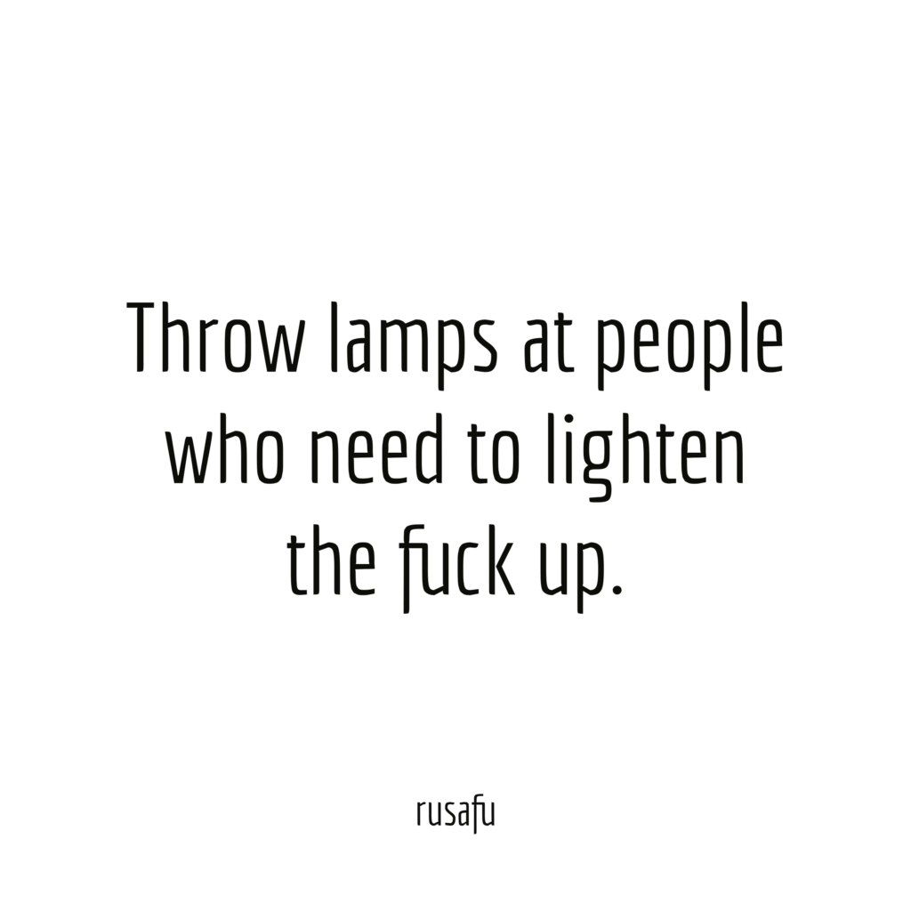 Throw lamps at people who need to lighten the fuck up.
