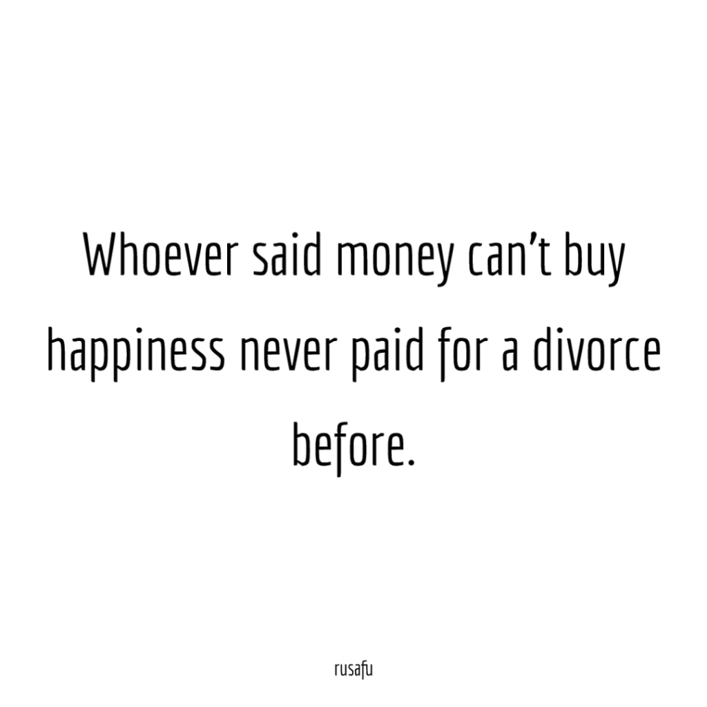 Whoever said money can't buy happiness never paid for a divorce before.