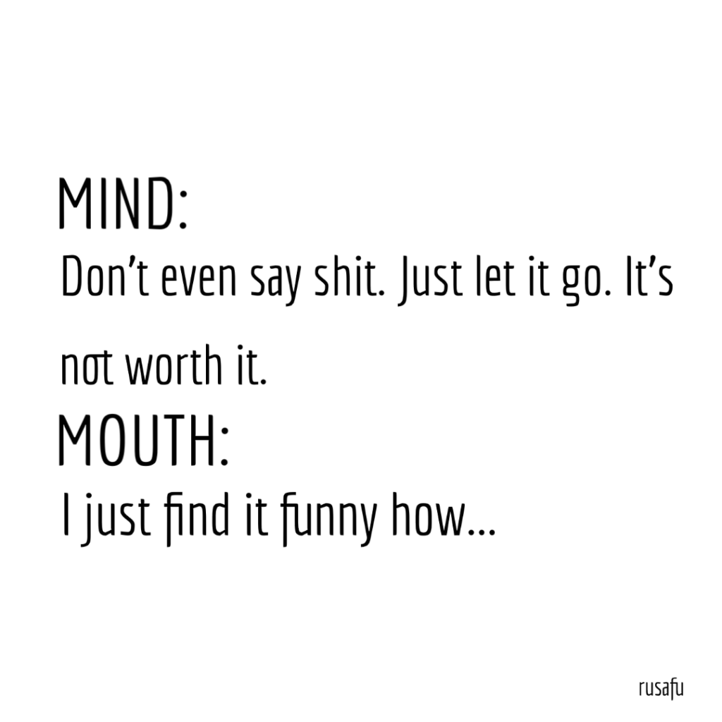 MIND: Don't even say shit. Just let it go. It's not worth it. MOUTH: I just find it funny how...