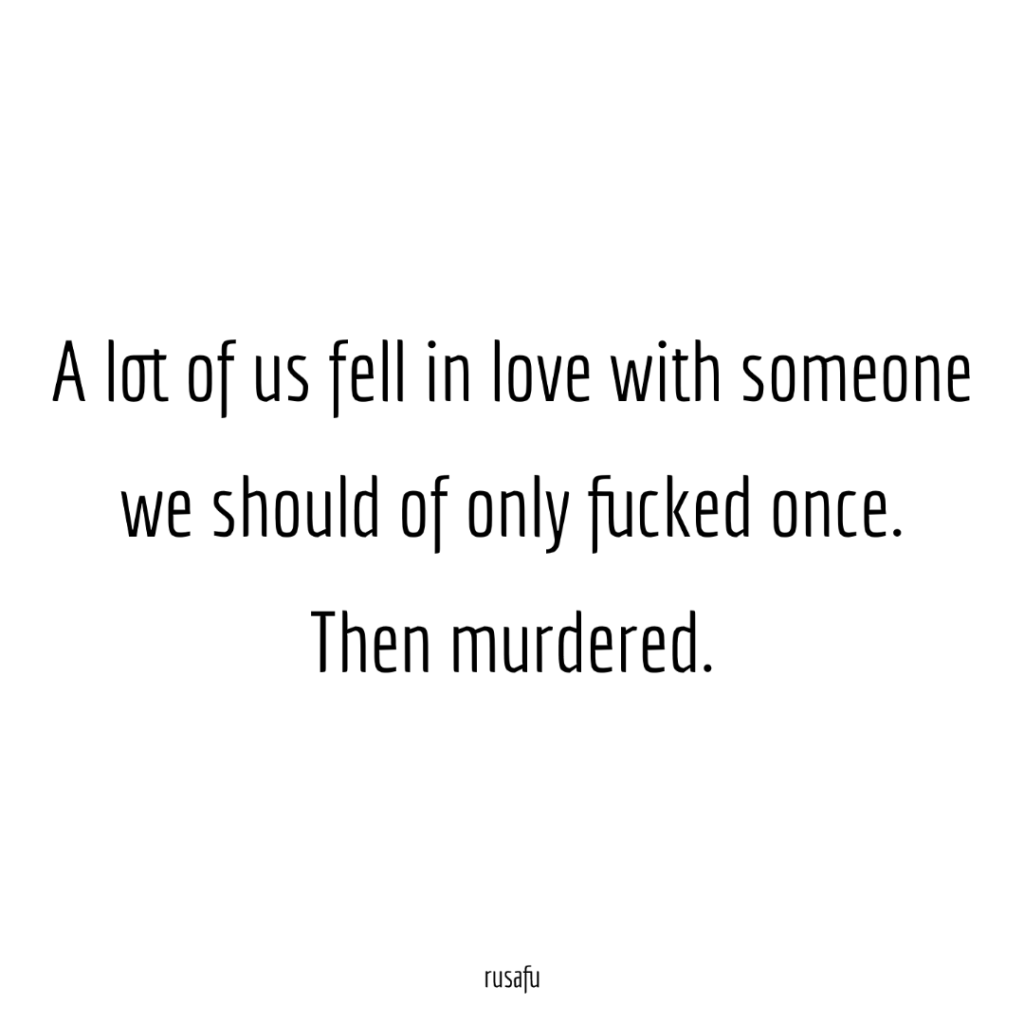 A lot of us fell in love with someone we should of only fucked once then murdered.