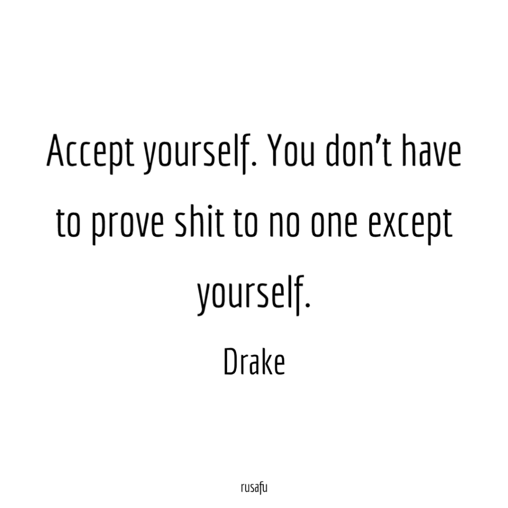 Accept yourself. You don't have to prove shit to no one except yourself. - Drake