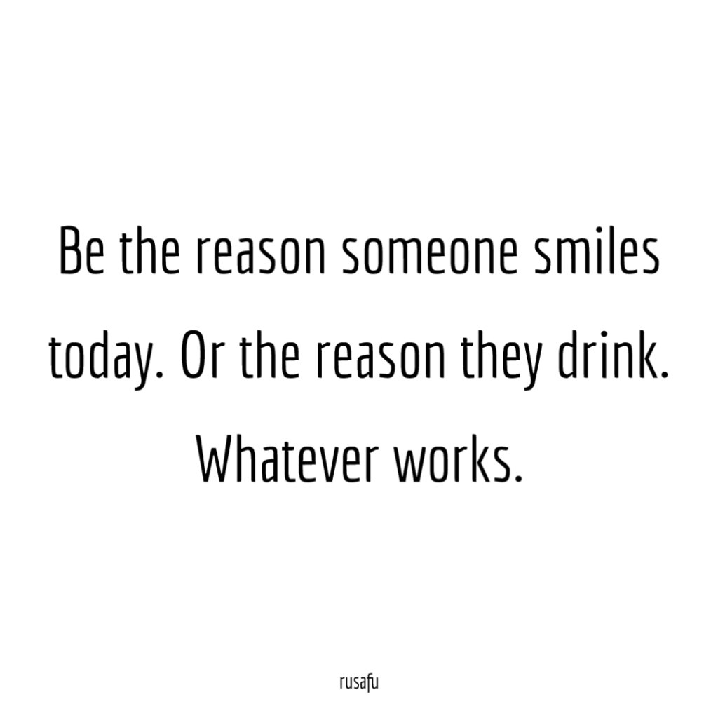 Be the reason someone smiles today. Or the reason they drink. Whatever works.