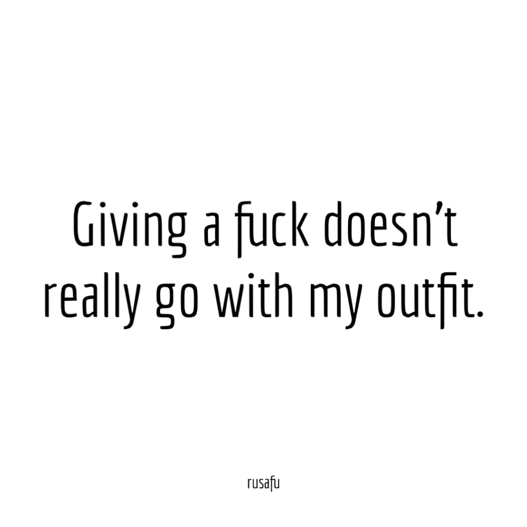 Giving a fuck doesn't really go with my outfit.