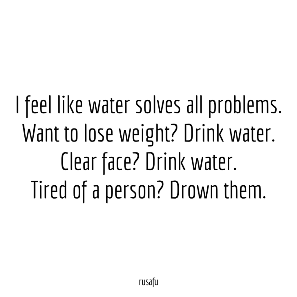 I feel like water solves all problems. Want to lose weight? Drink water. Clear face? Drink water. Tired of a person? Drown them.