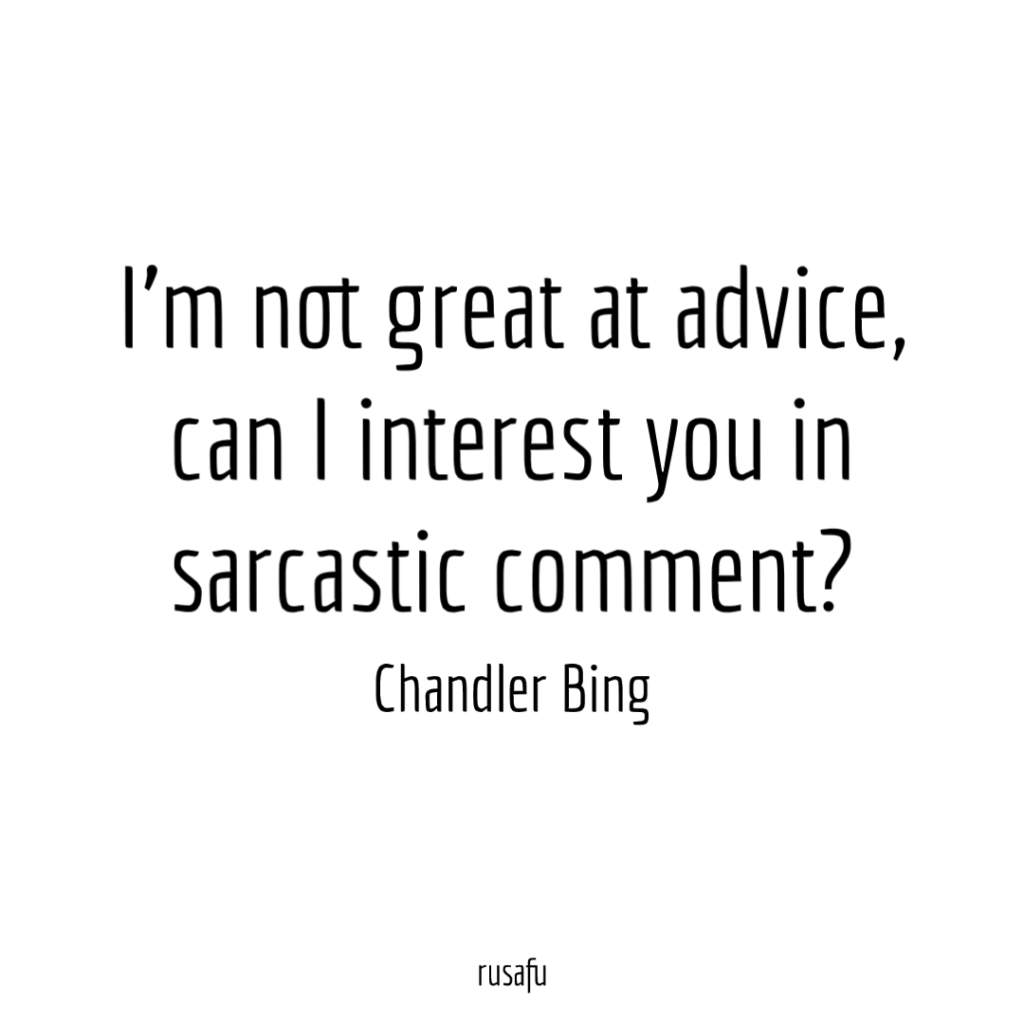 I'm not great at advice, can I interest you in sarcastic comment? - Chandler Bing