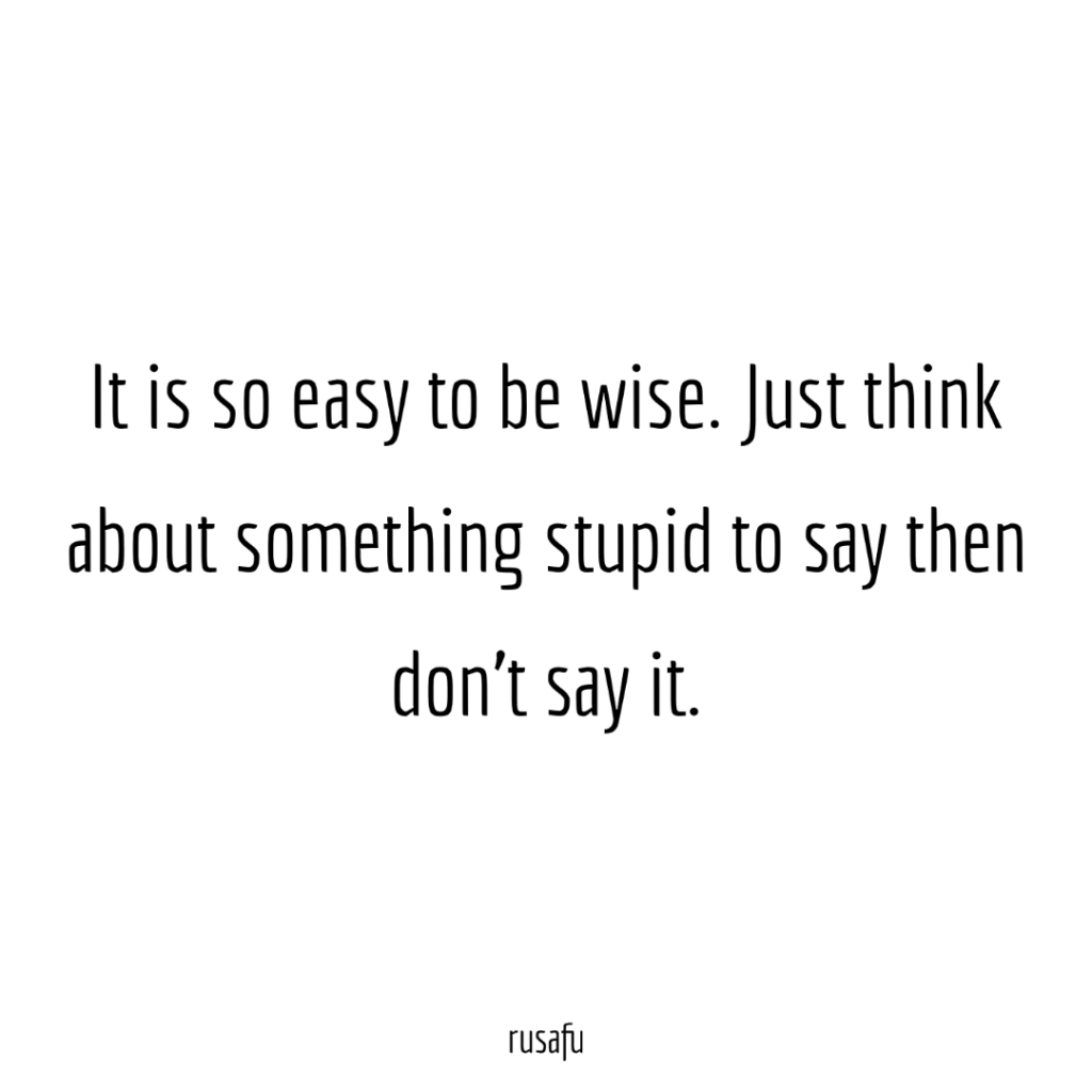 It is so easy to be wise. Just think about something stupid to say then don't say it.