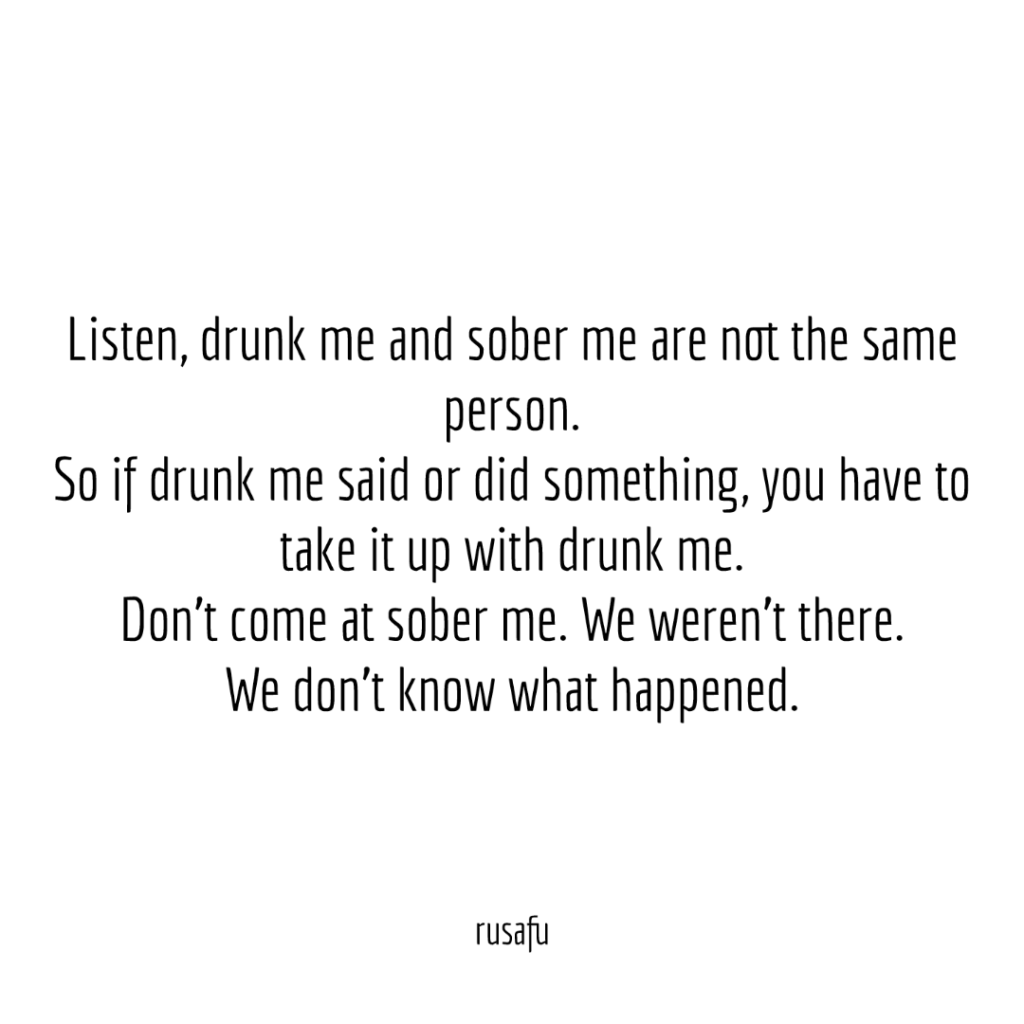 Listen, drunk me and sober me are not the same person. So if drunk me said or did something, you have to take it up with drunk me. Don't come at sober me. We weren't there. We don't know what happened.