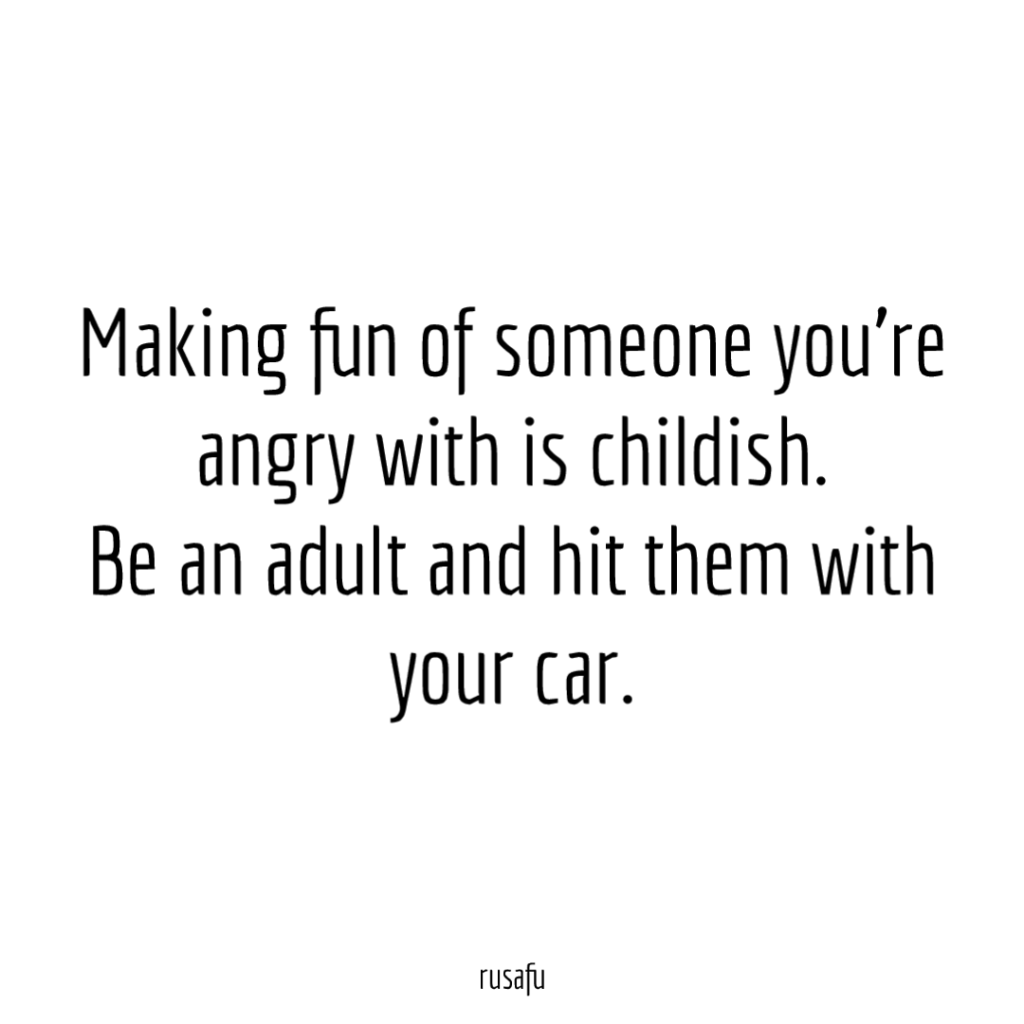 Making fun of someone you're angry with is childish. Be an adult and hit them with your car.