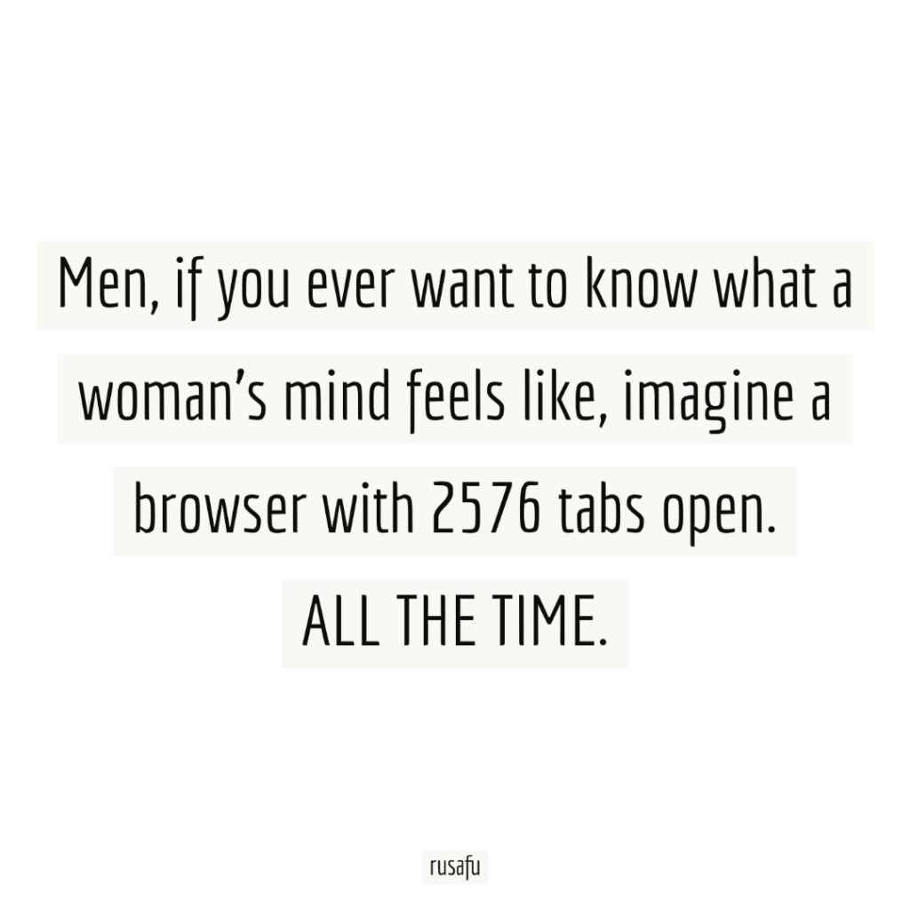 Men, if you ever want to know what a woman's mind feels like, imagine a browser with 2576 tabs open. ALL THE TIME.
