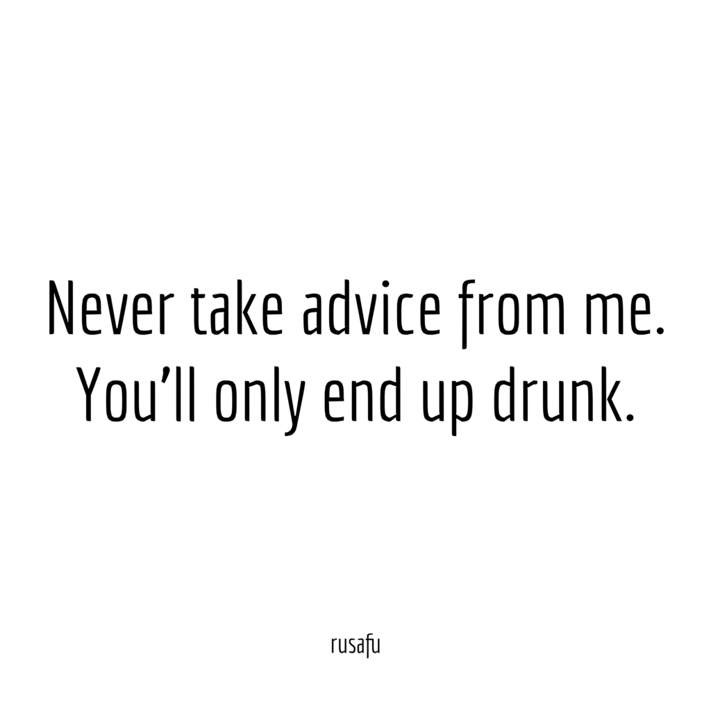 Never take advice from me. You'll only end up drunk.