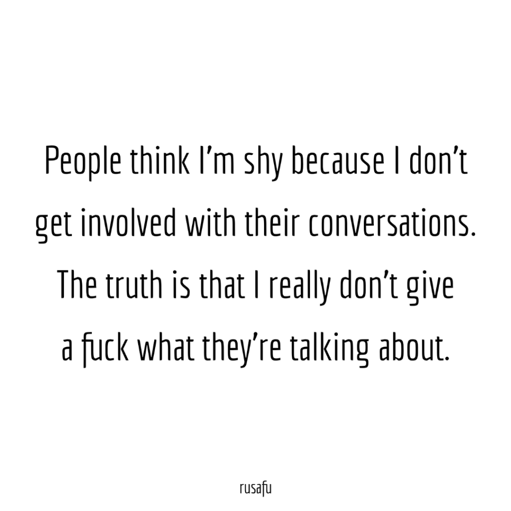 People think I'm shy because I don't get involved with their conversations. The truth is that I really don't give a shit what they're talking about.
