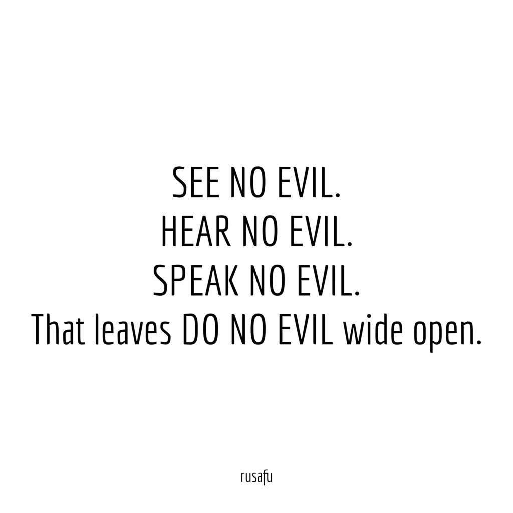 SEE NO EVIL. HEAR NO EVIL. SPEAK NO EVIL. That leaves DO NO EVIL vide open.