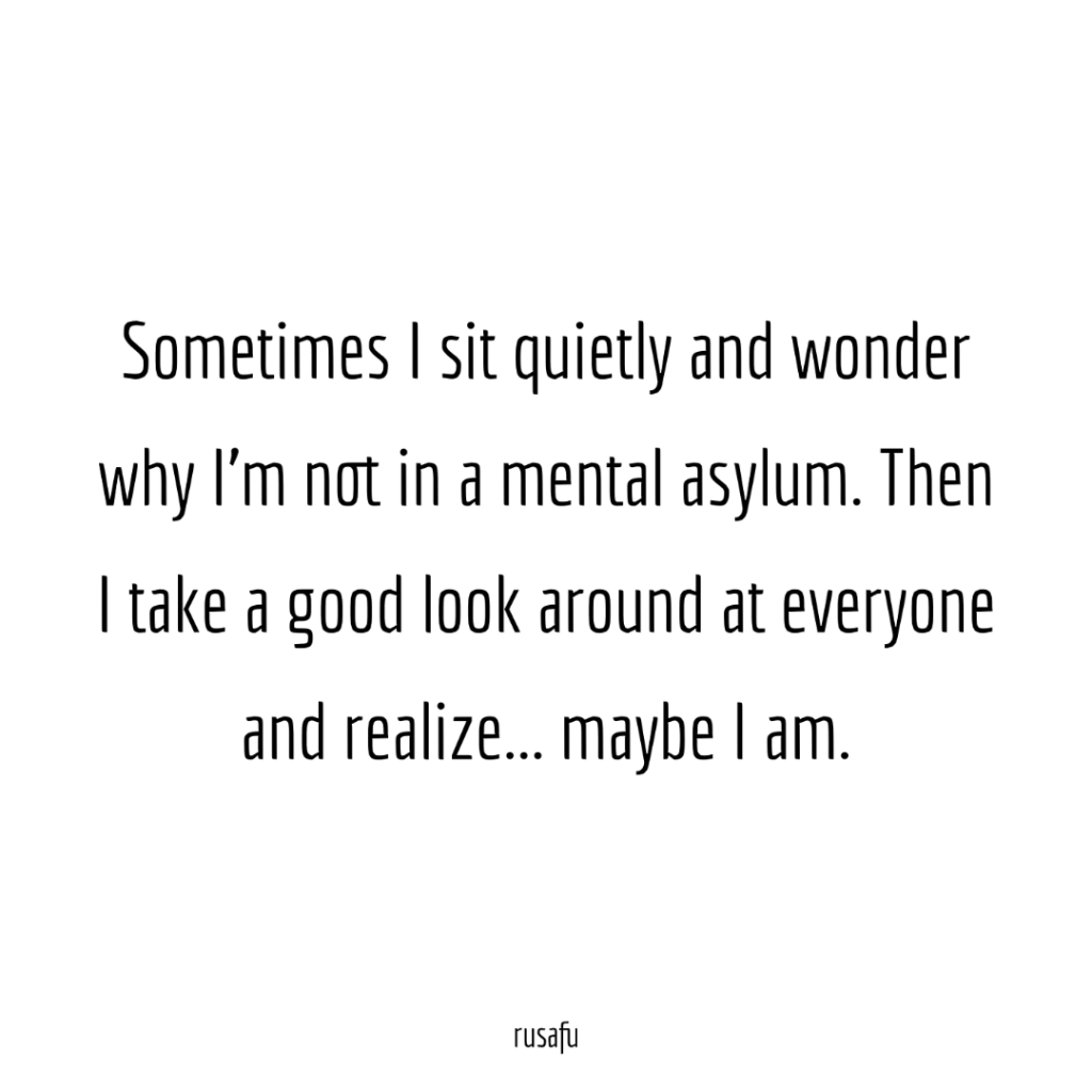 Sometimes I sit quietly and wonder why I'm not in a mental asylum. Then I take a good look around at everyone and realize... maybe I am.